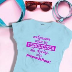 Damska koszulka: Codziennie budzę się piękniejsza, ale dzisiaj to już przesadziłam!